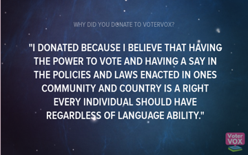 Quote on a background of stars: 'I donated because I believe that having the power to vote and having a say in the policies and laws enacted in one's community and country is a right every individual should have regardless of language ability.'